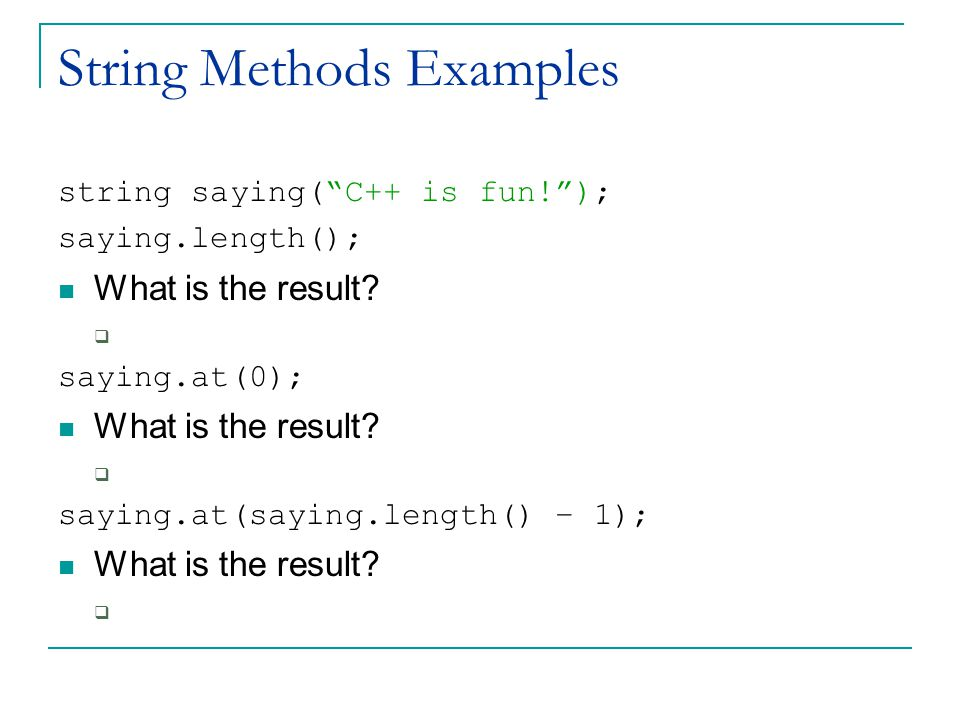 String Methods Examples string saying( C++ is fun! ); saying.length(); What is the result.