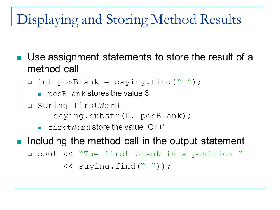 Displaying and Storing Method Results Use assignment statements to store the result of a method call  int posBlank = saying.find( ); posBlank stores the value 3  String firstWord = saying.substr(0, posBlank); firstWord store the value C++ Including the method call in the output statement  cout << The first blank is a position << saying.find( ));