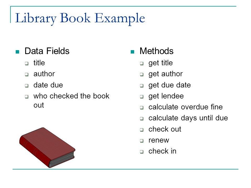 Library Book Example Data Fields  title  author  date due  who checked the book out Methods  get title  get author  get due date  get lendee  calculate overdue fine  calculate days until due  check out  renew  check in