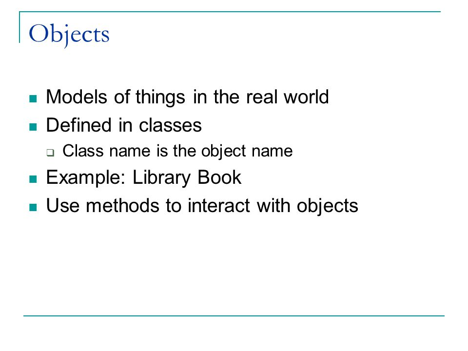 Objects Models of things in the real world Defined in classes  Class name is the object name Example: Library Book Use methods to interact with objec