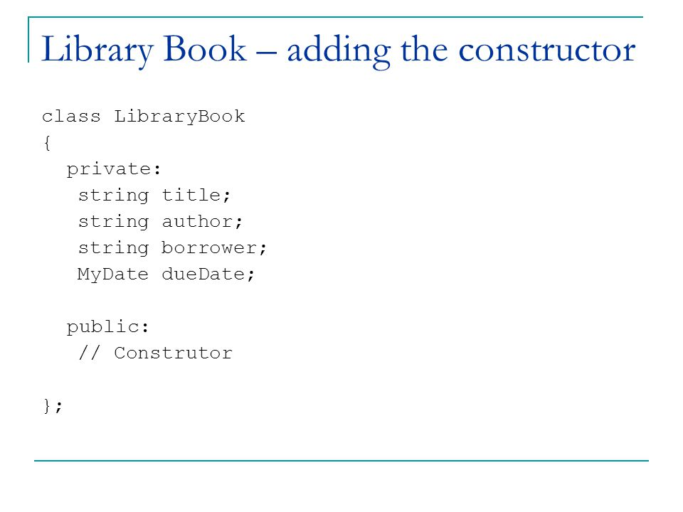 Library Book – adding the constructor class LibraryBook { private: string title; string author; string borrower; MyDate dueDate; public: // Construtor };