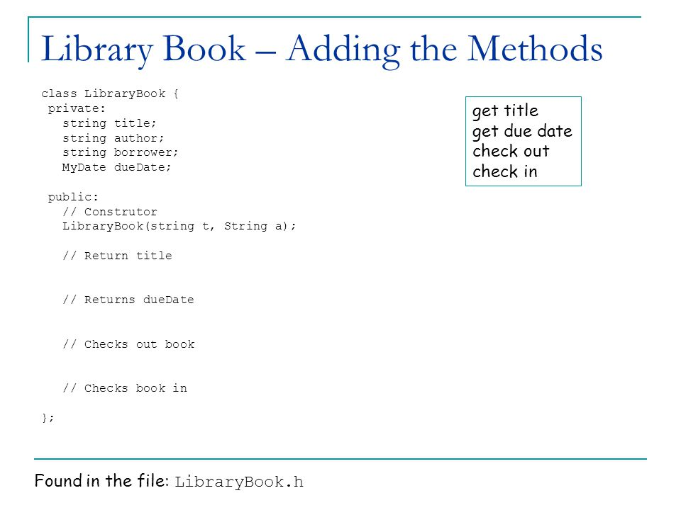 Library Book – Adding the Methods class LibraryBook { private: string title; string author; string borrower; MyDate dueDate; public: // Construtor LibraryBook(string t, String a); // Return title // Returns dueDate // Checks out book // Checks book in }; get title get due date check out check in Found in the file: LibraryBook.h