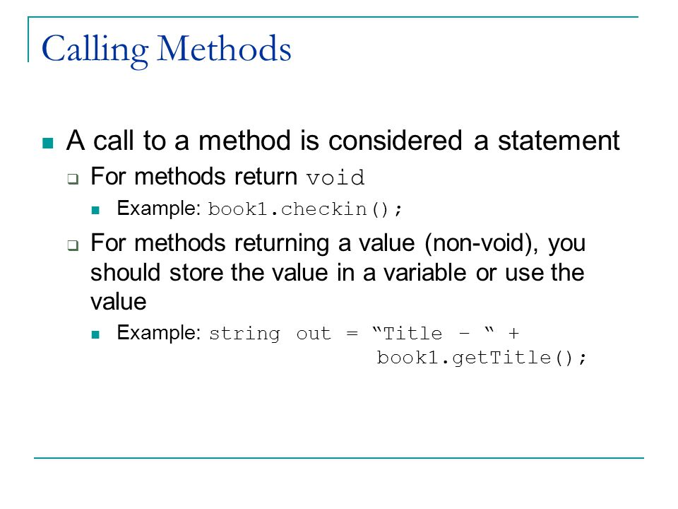 Calling Methods A call to a method is considered a statement  For methods return void Example: book1.checkin();  For methods returning a value (non-void), you should store the value in a variable or use the value Example: string out = Title – + book1.getTitle();