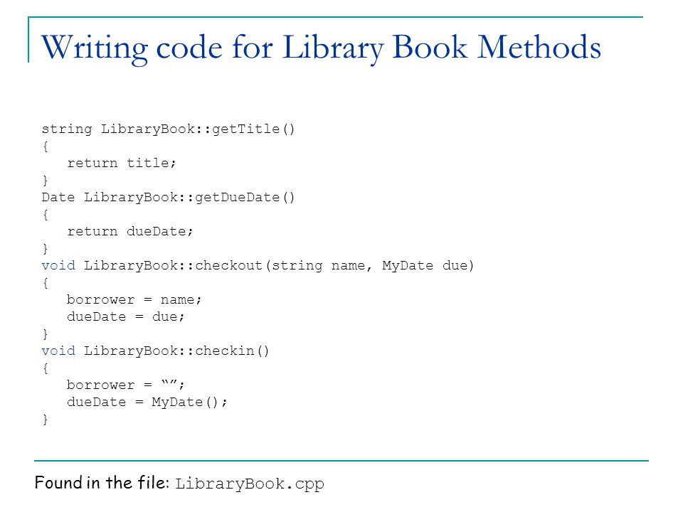 Writing code for Library Book Methods string LibraryBook::getTitle() { return title; } Date LibraryBook::getDueDate() { return dueDate; } void LibraryBook::checkout(string name, MyDate due) { borrower = name; dueDate = due; } void LibraryBook::checkin() { borrower = ; dueDate = MyDate(); } Found in the file: LibraryBook.cpp