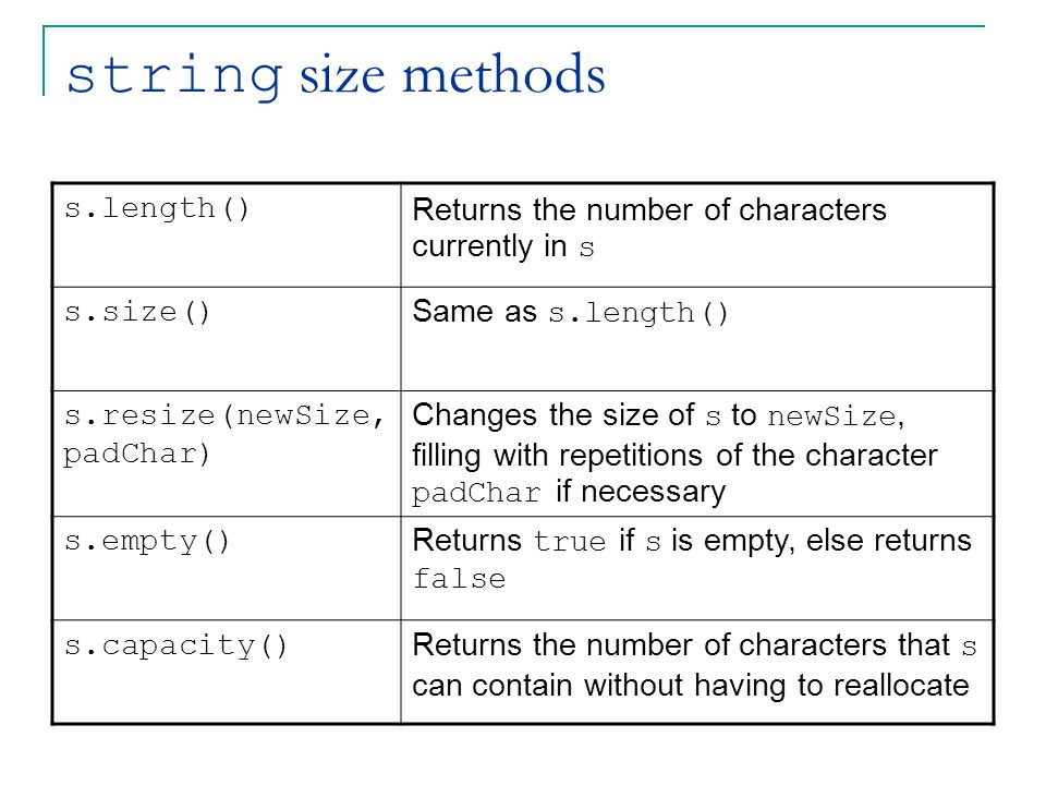 string size methods s.length() Returns the number of characters currently in s s.size() Same as s.length() s.resize(newSize, padChar) Changes the size of s to newSize, filling with repetitions of the character padChar if necessary s.empty() Returns true if s is empty, else returns false s.capacity() Returns the number of characters that s can contain without having to reallocate