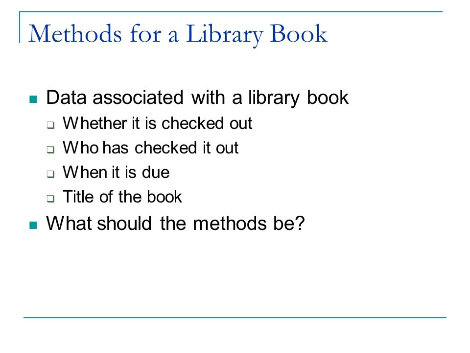 Methods for a Library Book Data associated with a library book  Whether it is checked out  Who has checked it out  When it is due  Title of the book What should the methods be