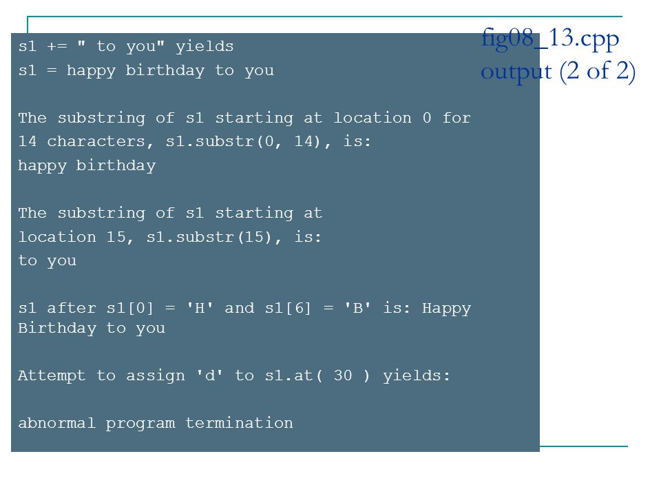 s1 += to you yields s1 = happy birthday to you The substring of s1 starting at location 0 for 14 characters, s1.substr(0, 14), is: happy birthday The substring of s1 starting at location 15, s1.substr(15), is: to you s1 after s1[0] = H and s1[6] = B is: Happy Birthday to you Attempt to assign d to s1.at( 30 ) yields: abnormal program termination fig08_13.cpp output (2 of 2)