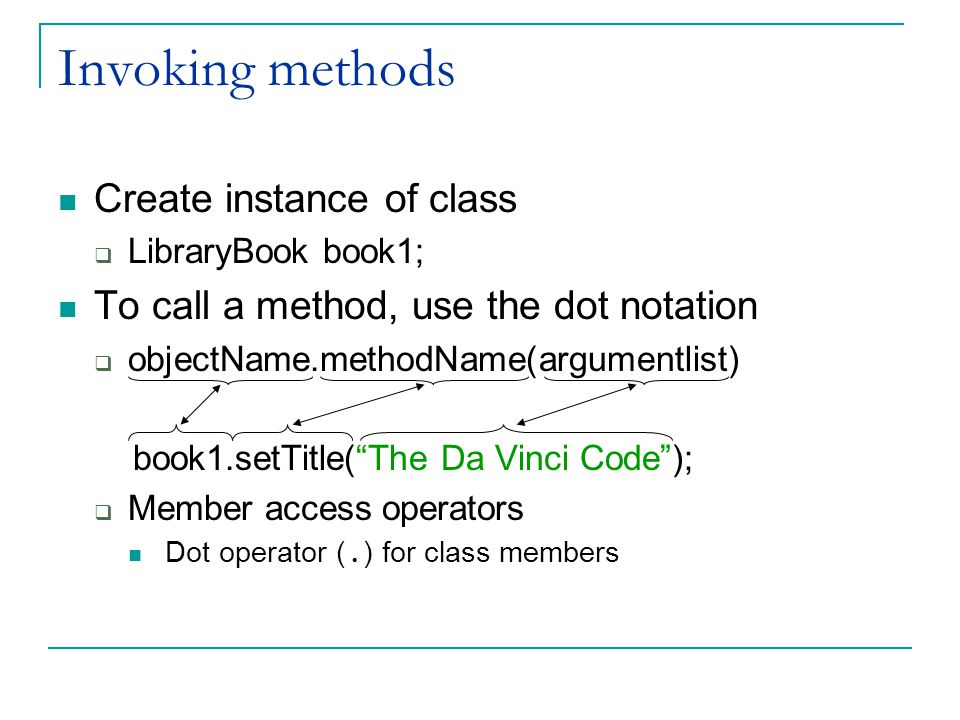 Invoking methods Create instance of class  LibraryBook book1; To call a method, use the dot notation  objectName.methodName(argumentlist) book1.setTitle( The Da Vinci Code );  Member access operators Dot operator (.