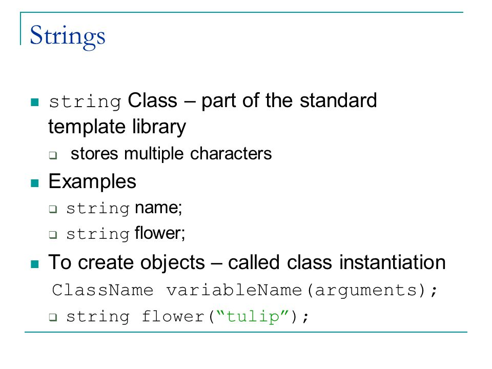 Strings string Class – part of the standard template library  stores multiple characters Examples  string name;  string flower; To create objects – called class instantiation ClassName variableName(arguments);  string flower( tulip );