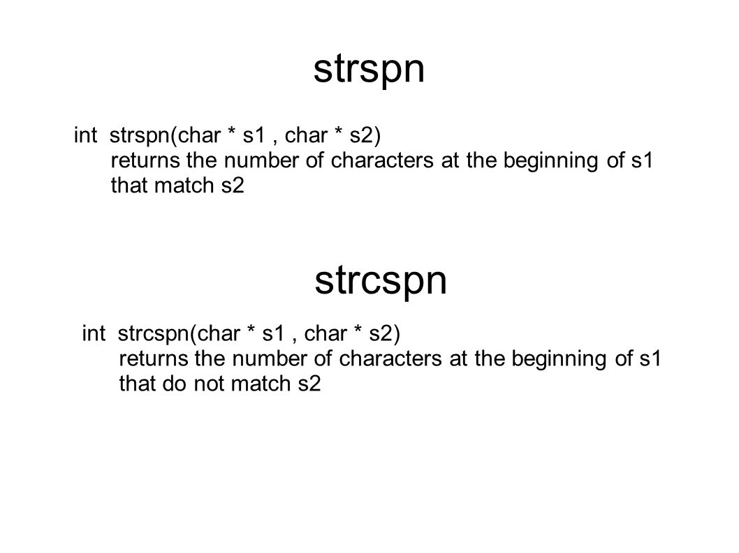 strspn int strspn(char * s1, char * s2) returns the number of characters at the beginning of s1 that match s2 strcspn int strcspn(char * s1, char * s2) returns the number of characters at the beginning of s1 that do not match s2