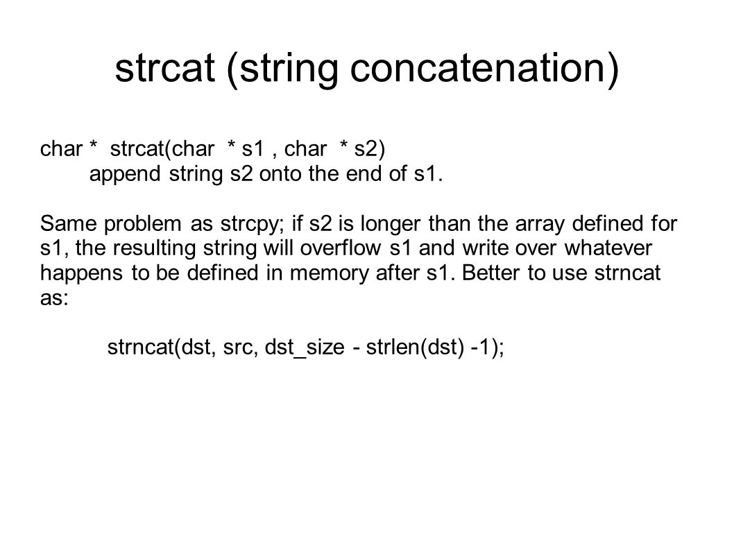 strcat (string concatenation) char * strcat(char * s1, char * s2) append string s2 onto the end of s1.