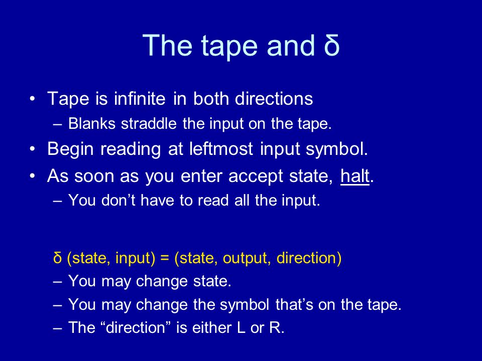 The tape and δ Tape is infinite in both directions –Blanks straddle the input on the tape.