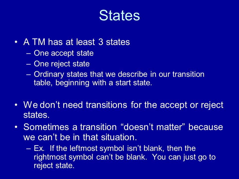 States A TM has at least 3 states –One accept state –One reject state –Ordinary states that we describe in our transition table, beginning with a start state.