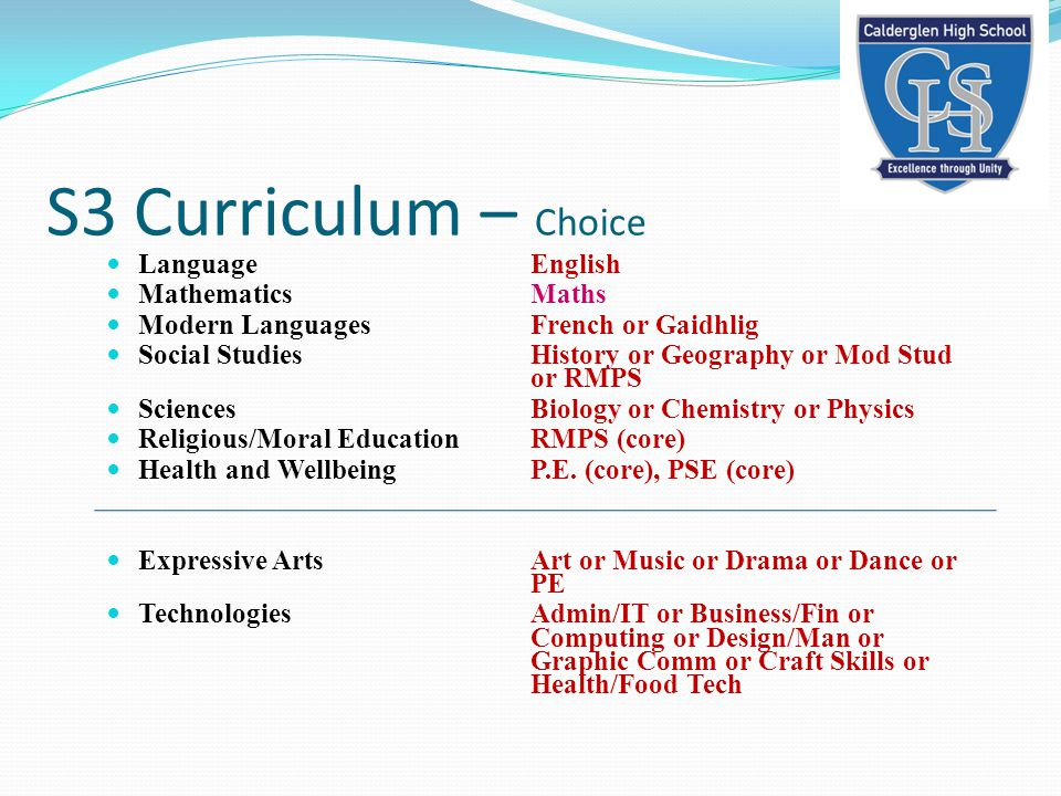 S3 Curriculum – Choice LanguageEnglish MathematicsMaths Modern LanguagesFrench or Gaidhlig Social Studies History or Geography or Mod Stud or RMPS Sciences Biology or Chemistry or Physics Religious/Moral EducationRMPS (core) Health and WellbeingP.E.