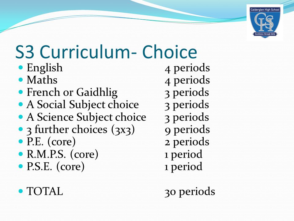 S3 Curriculum- Choice English4 periods Maths4 periods French or Gaidhlig3 periods A Social Subject choice3 periods A Science Subject choice3 periods 3 further choices (3x3)9 periods P.E.