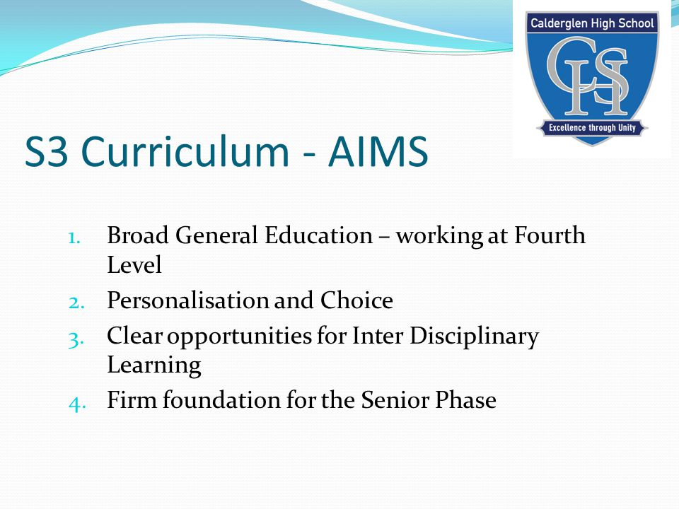 S3 Curriculum - AIMS 1. Broad General Education – working at Fourth Level 2. Personalisation and Choice 3. Clear opportunities for Inter Disciplinary