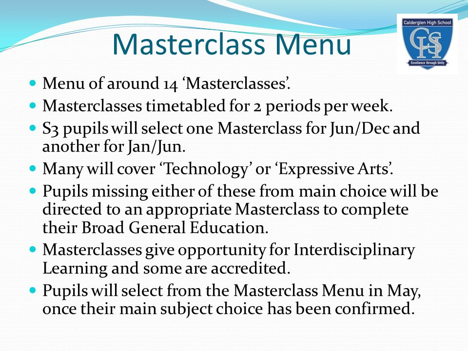 Masterclass Menu Menu of around 14 'Masterclasses'. Masterclasses timetabled for 2 periods per week. S3 pupils will select one Masterclass for Jun/Dec