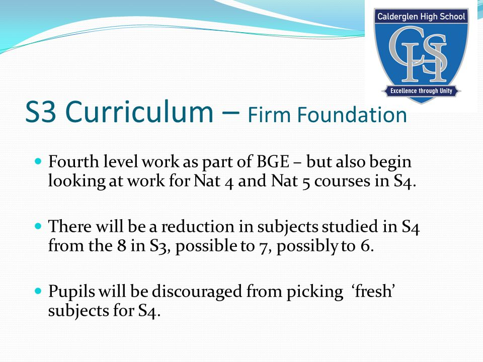 Fourth level work as part of BGE – but also begin looking at work for Nat 4 and Nat 5 courses in S4. There will be a reduction in subjects studied in
