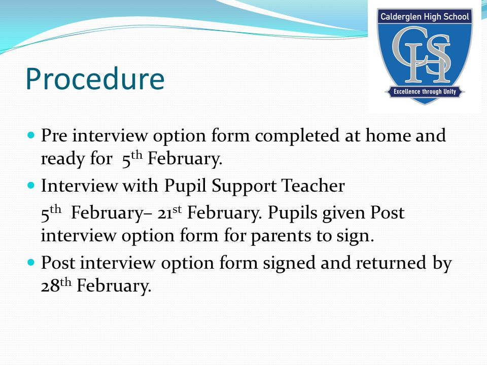 Procedure Pre interview option form completed at home and ready for 5 th February. Interview with Pupil Support Teacher 5 th February– 21 st February.