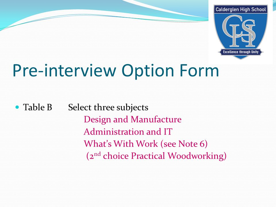 Pre-interview Option Form Table B Select three subjects Design and Manufacture Administration and IT What's With Work (see Note 6) (2 nd choice Practical Woodworking)