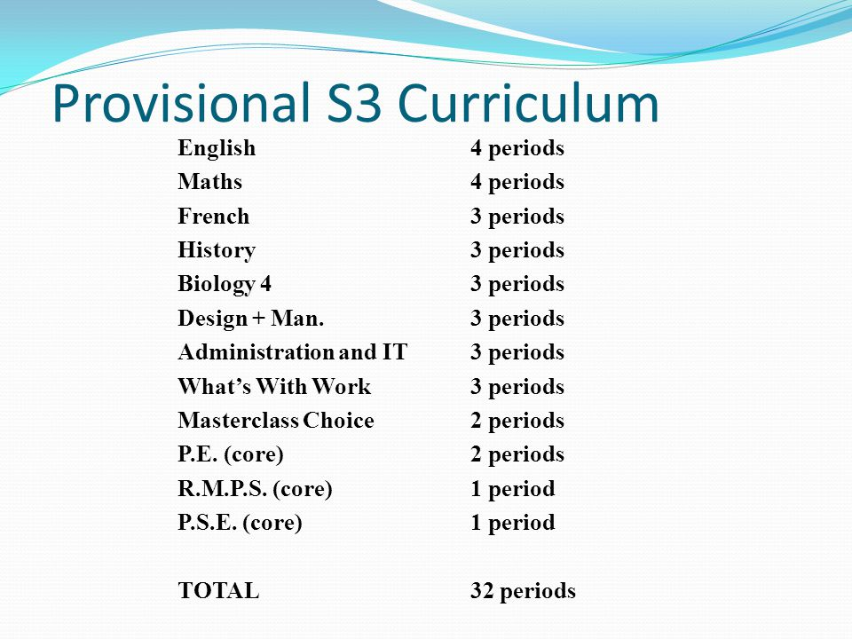 Provisional S3 Curriculum English 4 periods Maths4 periods French 3 periods History 3 periods Biology 43 periods Design + Man.3 periods Administration and IT 3 periods What's With Work3 periods Masterclass Choice2 periods P.E.