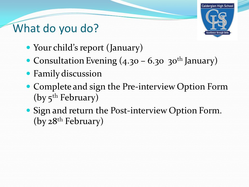 What do you do? Your child's report (January) Consultation Evening (4.30 – 6.30 30 th January) Family discussion Complete and sign the Pre-interview O