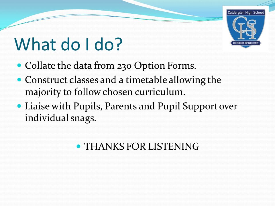 What do I do? Collate the data from 230 Option Forms. Construct classes and a timetable allowing the majority to follow chosen curriculum. Liaise with
