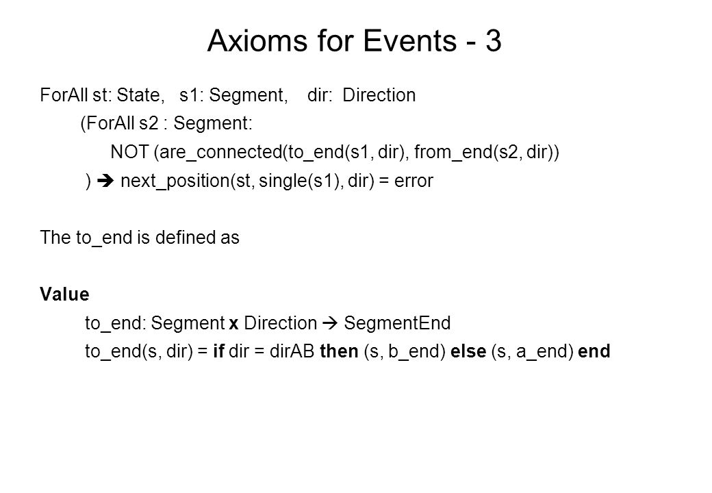Axioms for Events - 3 ForAll st: State, s1: Segment, dir: Direction (ForAll s2 : Segment: NOT (are_connected(to_end(s1, dir), from_end(s2, dir)) )  next_position(st, single(s1), dir) = error The to_end is defined as Value to_end: Segment x Direction  SegmentEnd to_end(s, dir) = if dir = dirAB then (s, b_end) else (s, a_end) end