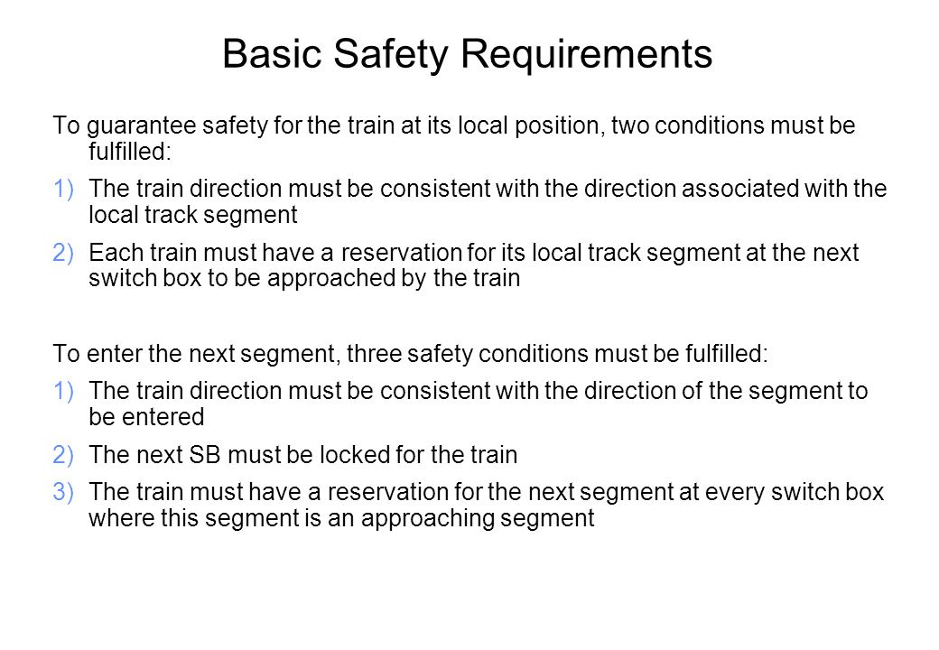 Basic Safety Requirements To guarantee safety for the train at its local position, two conditions must be fulfilled: 1)The train direction must be consistent with the direction associated with the local track segment 2)Each train must have a reservation for its local track segment at the next switch box to be approached by the train To enter the next segment, three safety conditions must be fulfilled: 1)The train direction must be consistent with the direction of the segment to be entered 2)The next SB must be locked for the train 3)The train must have a reservation for the next segment at every switch box where this segment is an approaching segment