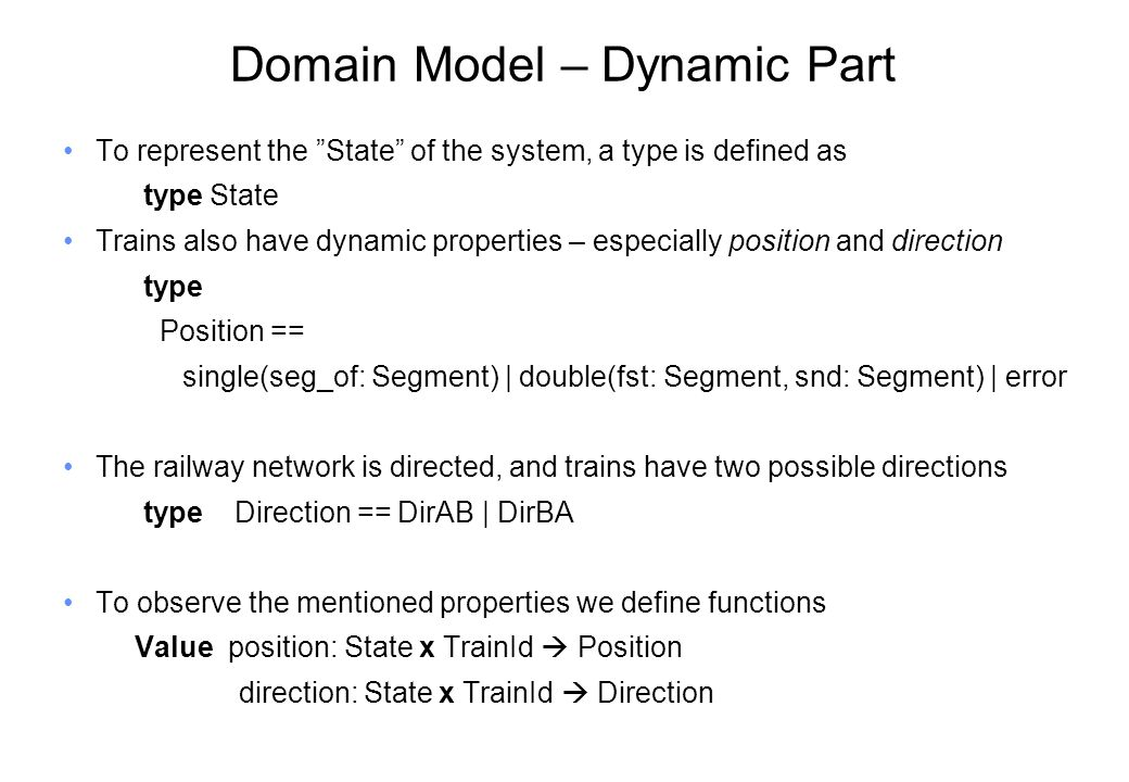 Domain Model – Dynamic Part To represent the State of the system, a type is defined as type State Trains also have dynamic properties – especially position and direction type Position == single(seg_of: Segment) | double(fst: Segment, snd: Segment) | error The railway network is directed, and trains have two possible directions type Direction == DirAB | DirBA To observe the mentioned properties we define functions Value position: State x TrainId  Position direction: State x TrainId  Direction