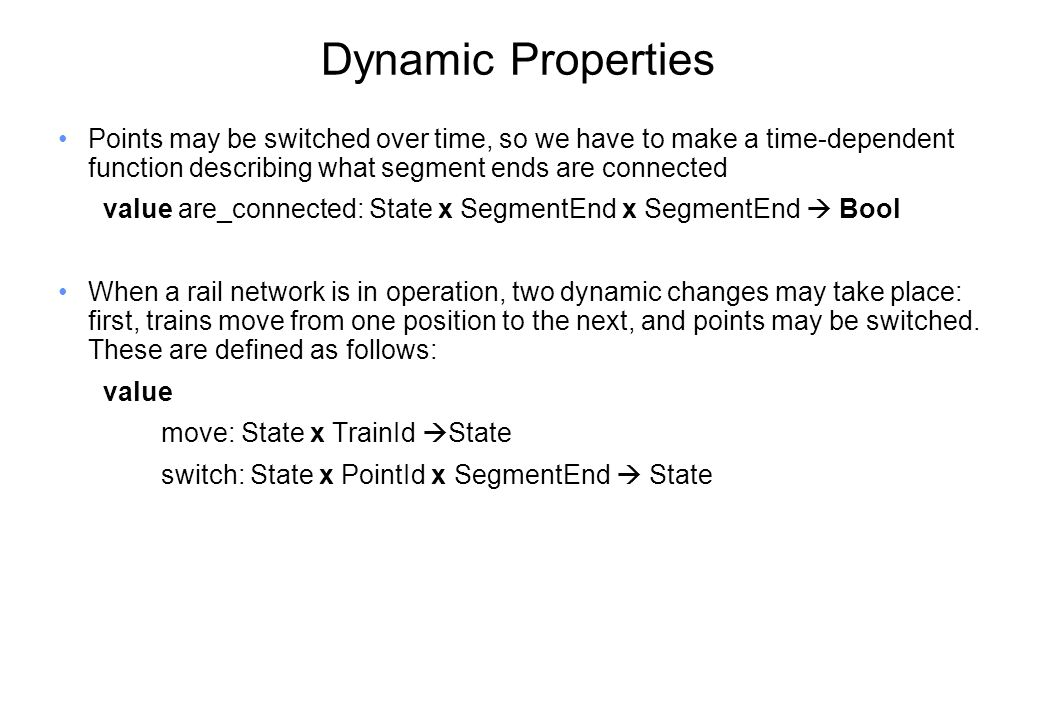 Dynamic Properties Points may be switched over time, so we have to make a time-dependent function describing what segment ends are connected value are_connected: State x SegmentEnd x SegmentEnd  Bool When a rail network is in operation, two dynamic changes may take place: first, trains move from one position to the next, and points may be switched.