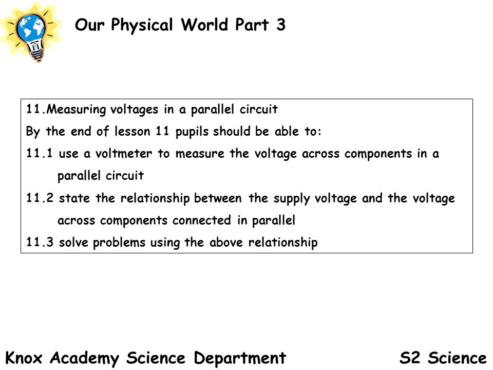 S2 Science Our Physical World Part 3 Knox Academy Science Department 11.Measuring voltages in a parallel circuit By the end of lesson 11 pupils should be able to: 11.1 use a voltmeter to measure the voltage across components in a parallel circuit 11.2 state the relationship between the supply voltage and the voltage across components connected in parallel 11.3 solve problems using the above relationship