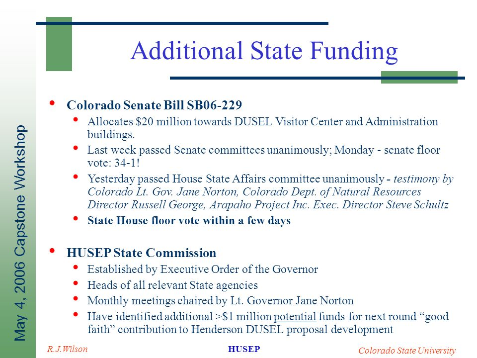 May 4, 2006 Capstone Workshop HUSEP Colorado State University R.J.Wilson Additional State Funding Colorado Senate Bill SB06-229 Allocates $20 million towards DUSEL Visitor Center and Administration buildings.