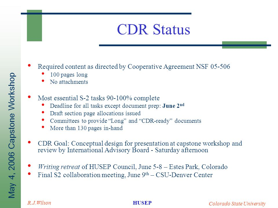 May 4, 2006 Capstone Workshop HUSEP Colorado State University R.J.Wilson CDR Status Required content as directed by Cooperative Agreement NSF 05-506 100 pages long No attachments Most essential S-2 tasks 90-100% complete Deadline for all tasks except document prep: June 2 nd Draft section page allocations issued Committees to provide Long and CDR-ready documents More than 130 pages in-hand CDR Goal: Conceptual design for presentation at capstone workshop and review by International Advisory Board - Saturday afternoon Writing retreat of HUSEP Council, June 5-8 – Estes Park, Colorado Final S2 collaboration meeting, June 9 th – CSU-Denver Center