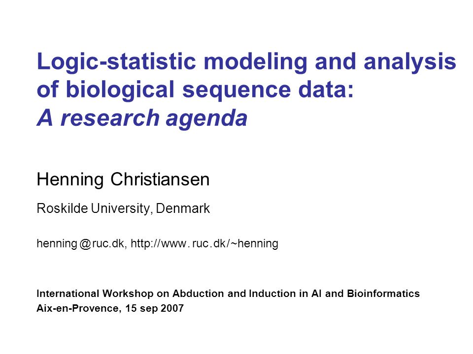 Logic-statistic modeling and analysis of biological sequence data: A research agenda Henning Christiansen Roskilde University, Denmark henning @ ruc.dk, http:// www.