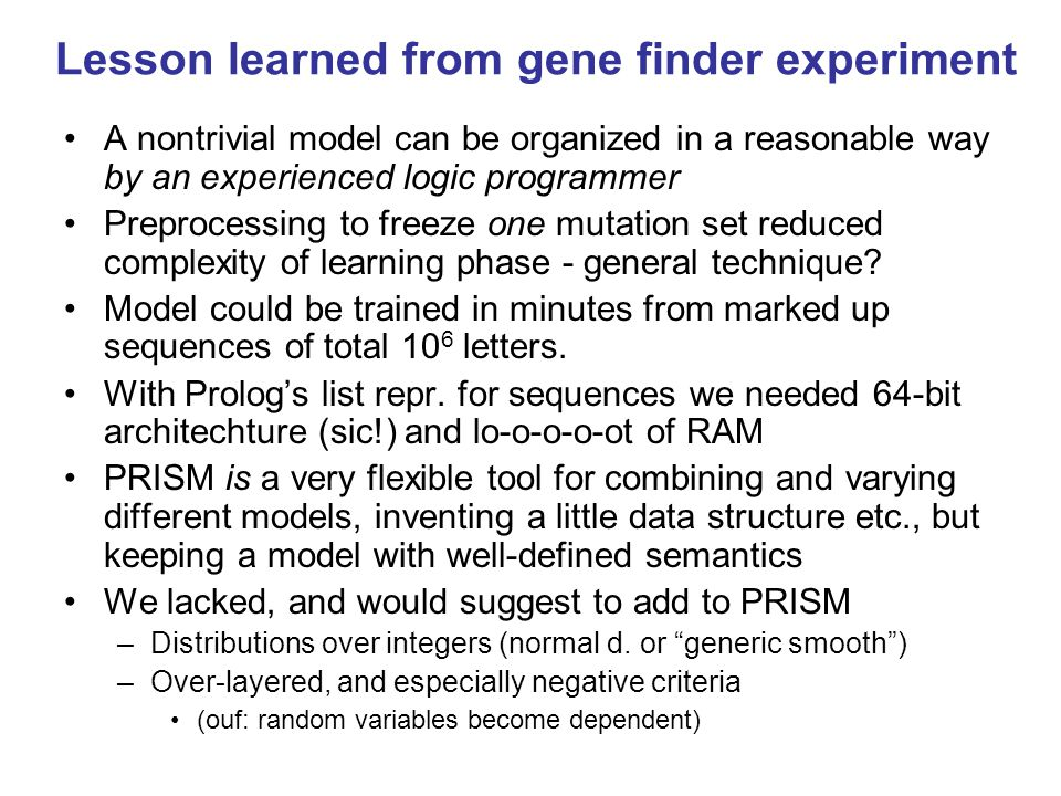 Lesson learned from gene finder experiment A nontrivial model can be organized in a reasonable way by an experienced logic programmer Preprocessing to freeze one mutation set reduced complexity of learning phase - general technique.