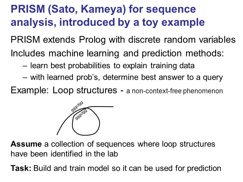 PRISM (Sato, Kameya) for sequence analysis, introduced by a toy example PRISM extends Prolog with discrete random variables Includes machine learning and prediction methods: –learn best probabilities to explain training data –with learned prob's, determine best answer to a query Example: Loop structures - a non-context-free phenomenon gggctgg Assume a collection of sequences where loop structures have been identified in the lab Task: Build and train model so it can be used for prediction