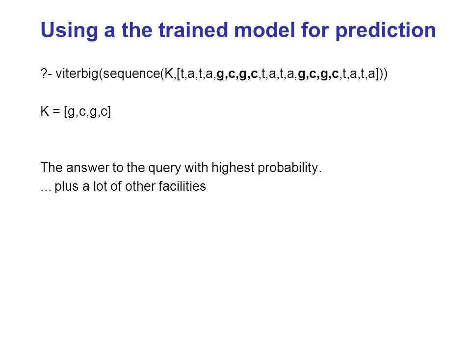 Using a the trained model for prediction ?- viterbig(sequence(K,[t,a,t,a,g,c,g,c,t,a,t,a,g,c,g,c,t,a,t,a])) K = [g,c,g,c] The answer to the query with highest probability....