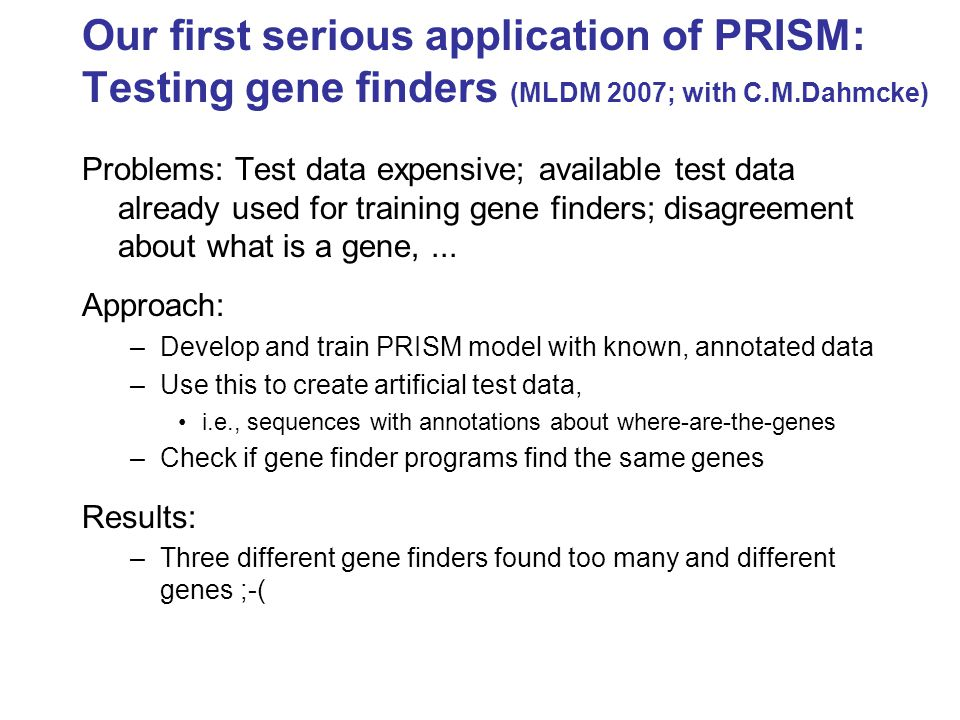 Our first serious application of PRISM: Testing gene finders (MLDM 2007; with C.M.Dahmcke) Problems: Test data expensive; available test data already used for training gene finders; disagreement about what is a gene,...