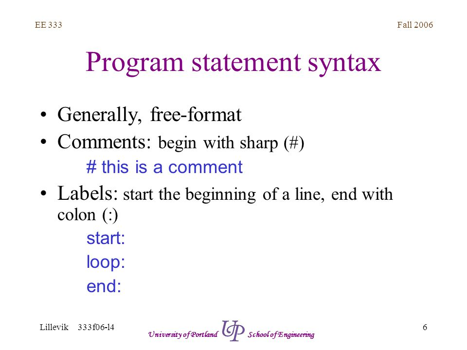 Fall 2006 6 EE 333 Lillevik 333f06-l4 University of Portland School of Engineering Program statement syntax Generally, free-format Comments: begin with sharp (#) # this is a comment Labels: start the beginning of a line, end with colon (:) start: loop: end: