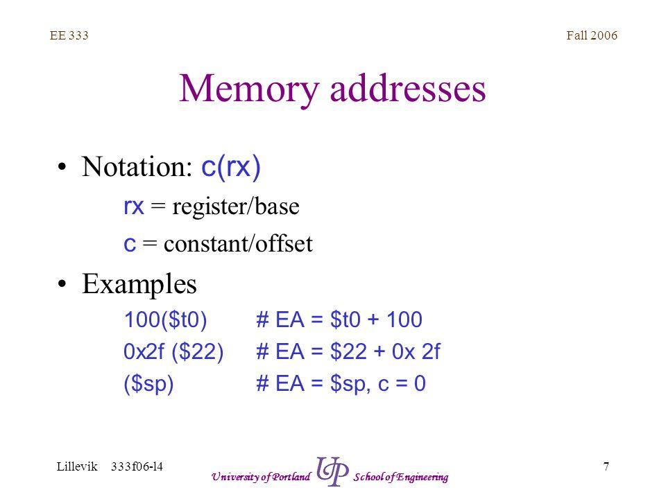 Fall 2006 7 EE 333 Lillevik 333f06-l4 University of Portland School of Engineering Memory addresses Notation: c(rx) rx = register/base c = constant/offset Examples 100($t0)# EA = $t0 + 100 0x2f ($22)# EA = $22 + 0x 2f ($sp)# EA = $sp, c = 0