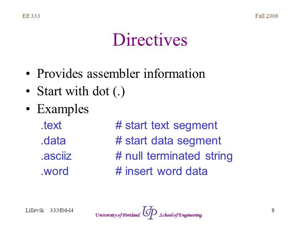 Fall 2006 8 EE 333 Lillevik 333f06-l4 University of Portland School of Engineering Directives Provides assembler information Start with dot (.) Examples.text# start text segment.data# start data segment.asciiz # null terminated string.word# insert word data