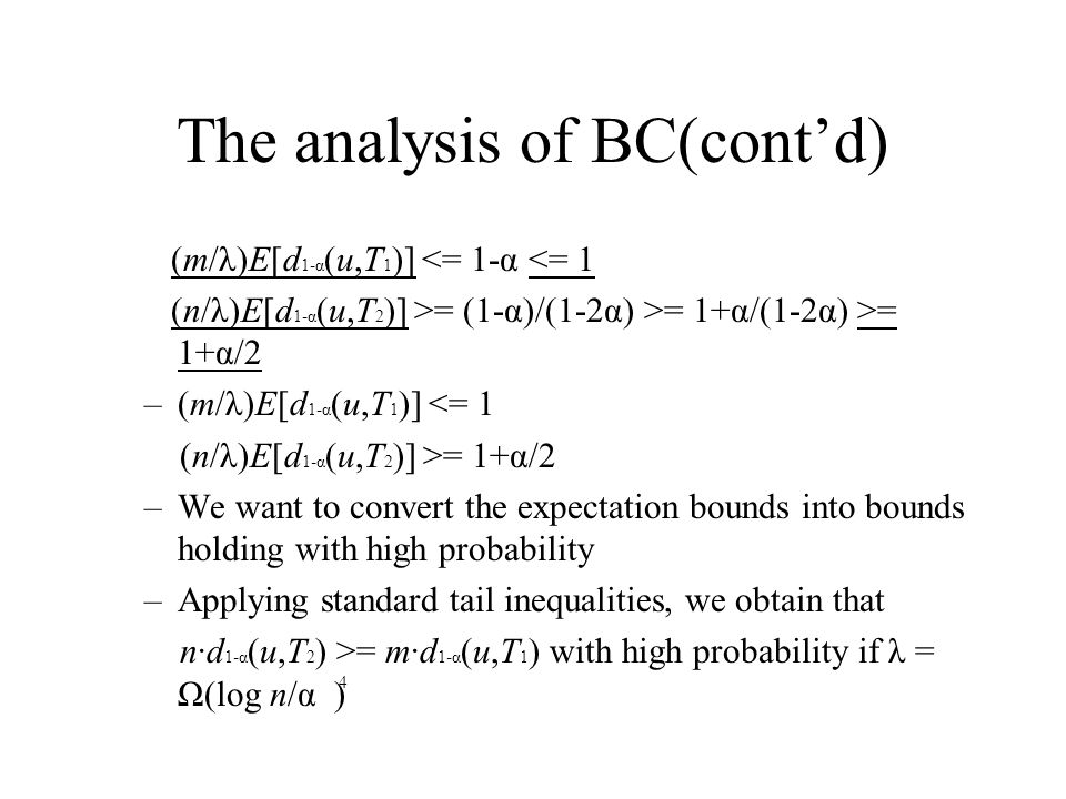 The analysis of BC(cont'd) (m/λ)E[d 1-α (u,T 1 )] <= 1-α <= 1 (n/λ)E[d 1-α (u,T 2 )] >= (1-α)/(1-2α) >= 1+α/(1-2α) >= 1+α/2 –(m/λ)E[d 1-α (u,T 1 )] <= 1 (n/λ)E[d 1-α (u,T 2 )] >= 1+α/2 –We want to convert the expectation bounds into bounds holding with high probability –Applying standard tail inequalities, we obtain that n·d 1-α (u,T 2 ) >= m·d 1-α (u,T 1 ) with high probability if λ = Ω(log n/α ) 4