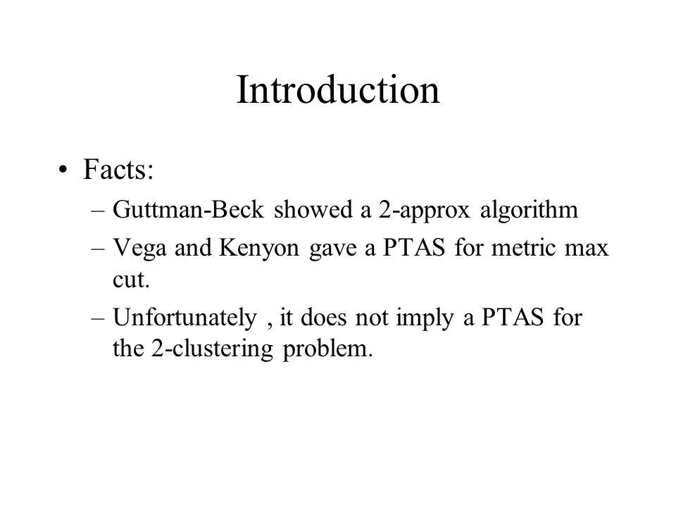 Introduction Facts: –Guttman-Beck showed a 2-approx algorithm –Vega and Kenyon gave a PTAS for metric max cut.