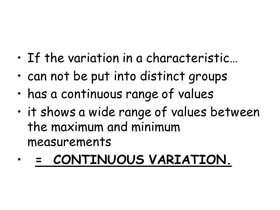 If the variation in a characteristic… can not be put into distinct groups has a continuous range of values it shows a wide range of values between the maximum and minimum measurements = CONTINUOUS VARIATION.