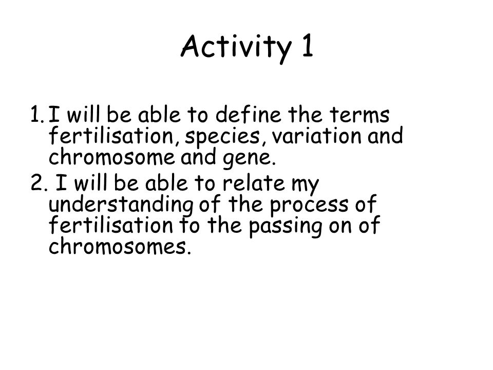 Activity 1 1.I will be able to define the terms fertilisation, species, variation and chromosome and gene.