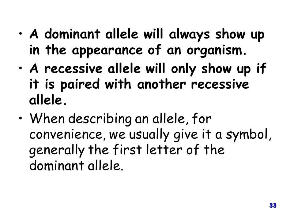 33 A dominant allele will always show up in the appearance of an organism.