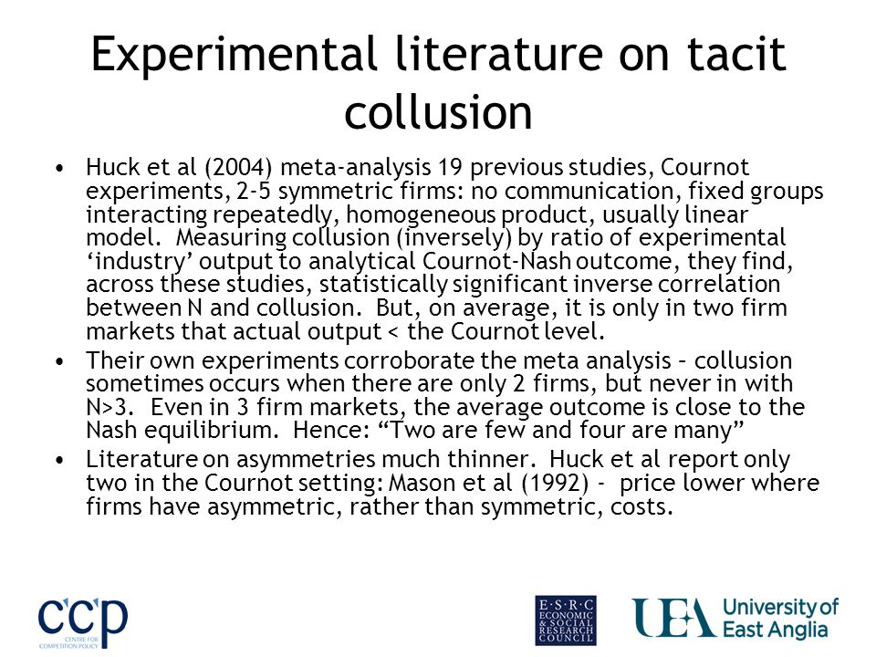 Experimental literature on tacit collusion Huck et al (2004) meta-analysis 19 previous studies, Cournot experiments, 2-5 symmetric firms: no communication, fixed groups interacting repeatedly, homogeneous product, usually linear model.