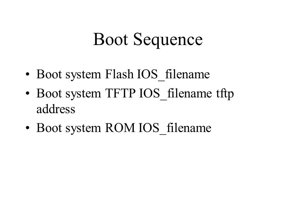 Register Values 0x..0Use ROM (boot manually – use b command) 0x…1Automatically boot from ROM (is default if router has no flash) 0x…2 to 0x…F –Examine NVRAM –Default if router has Flash memory Use config-register in global configuration to change the default setting Use show version command to verify config- register command