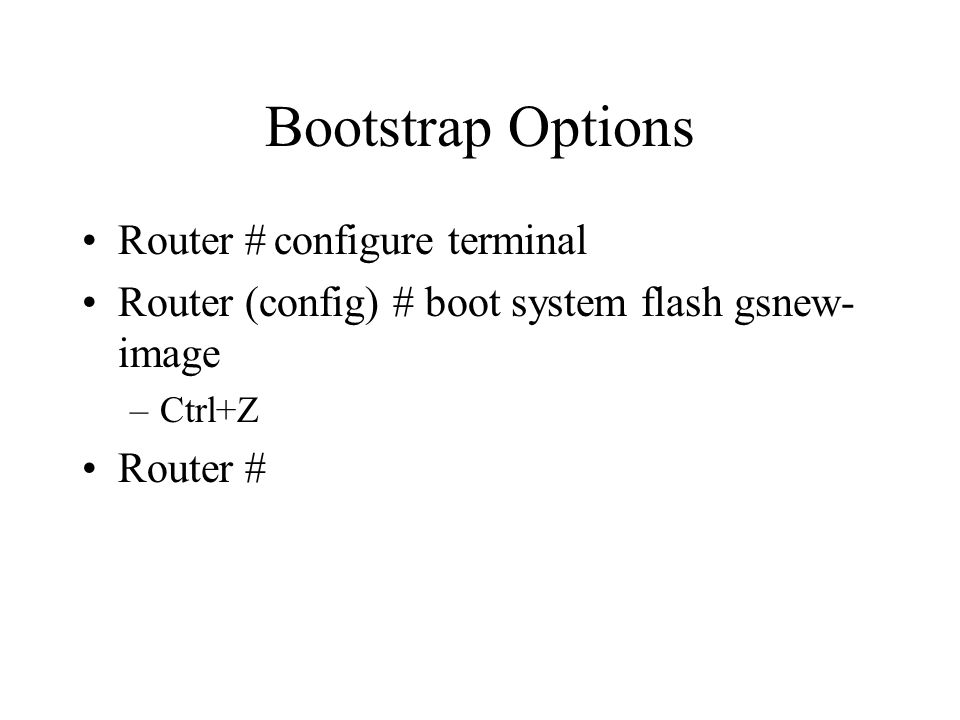 Bootstrap Options Router #configure terminal Router (config) # boot system flash gsnew- image –Ctrl+Z Router #